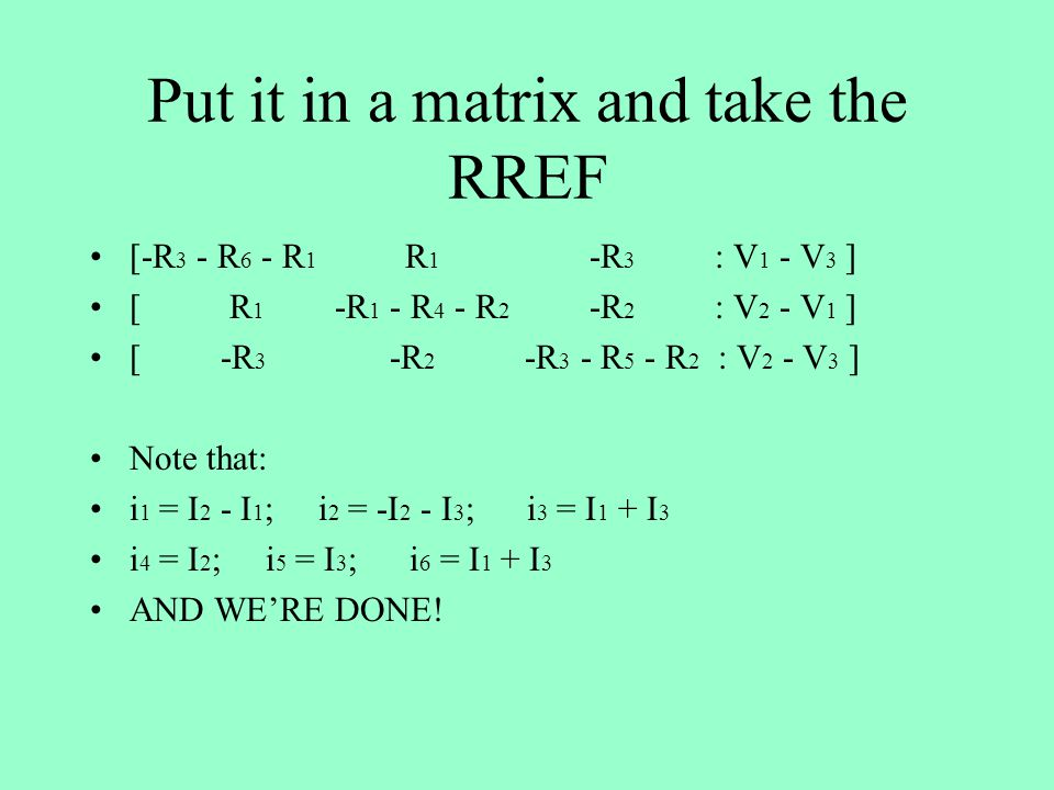 Put it in a matrix and take the RREF [-R 3 - R 6 - R 1 R 1 -R 3 : V 1 - V 3 ] [ R 1 -R 1 - R 4 - R 2 -R 2 : V 2 - V 1 ] [ -R 3 -R 2 -R 3 - R 5 - R 2 : V 2 - V 3 ] Note that: i 1 = I 2 - I 1 ; i 2 = -I 2 - I 3 ; i 3 = I 1 + I 3 i 4 = I 2 ; i 5 = I 3 ; i 6 = I 1 + I 3 AND WE'RE DONE!