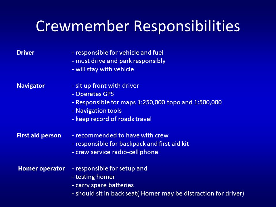 Crewmember Responsibilities Driver - responsible for vehicle and fuel - must drive and park responsibly - will stay with vehicle Navigator - sit up fr