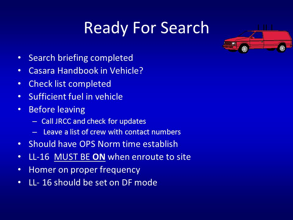 Ready For Search Search briefing completed Casara Handbook in Vehicle? Check list completed Sufficient fuel in vehicle Before leaving – Call JRCC and