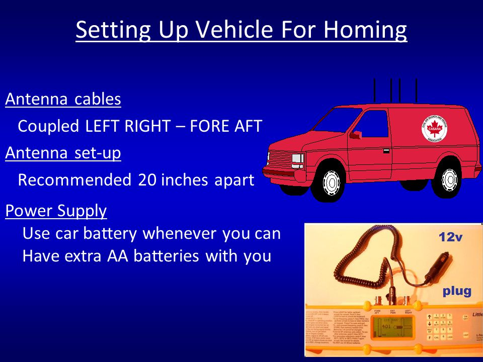 Antenna cables Coupled LEFT RIGHT – FORE AFT Antenna set-up Recommended 20 inches apart Setting Up Vehicle For Homing Power Supply Use car battery whe