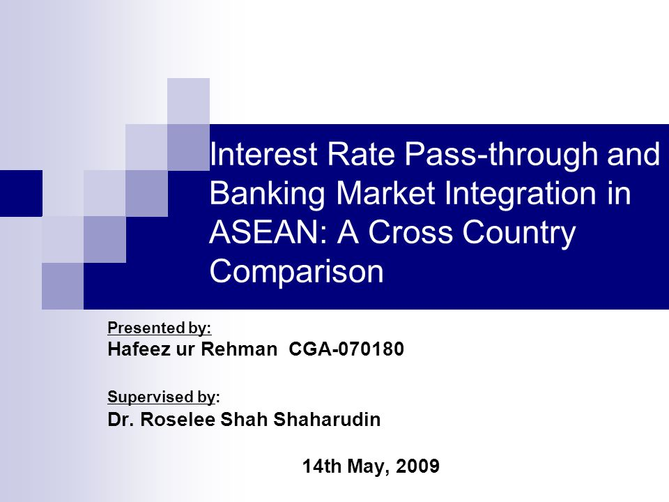 Interest Rate Pass-through and Banking Market Integration in ASEAN: A Cross Country Comparison Presented by: Hafeez ur Rehman CGA-070180 Supervised by: Dr.