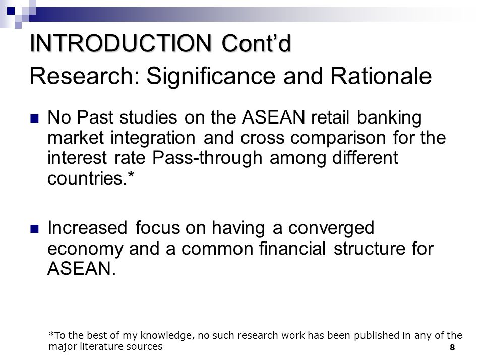 8 Research: Significance and Rationale No Past studies on the ASEAN retail banking market integration and cross comparison for the interest rate Pass-through among different countries.* Increased focus on having a converged economy and a common financial structure for ASEAN.