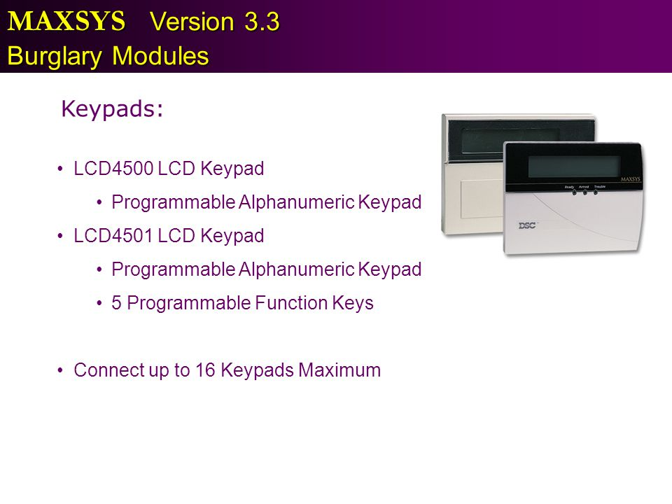 MAXSYS Version 3.3 Burglary Modules Keypads: LCD4500 LCD Keypad Programmable Alphanumeric Keypad LCD4501 LCD Keypad Programmable Alphanumeric Keypad 5