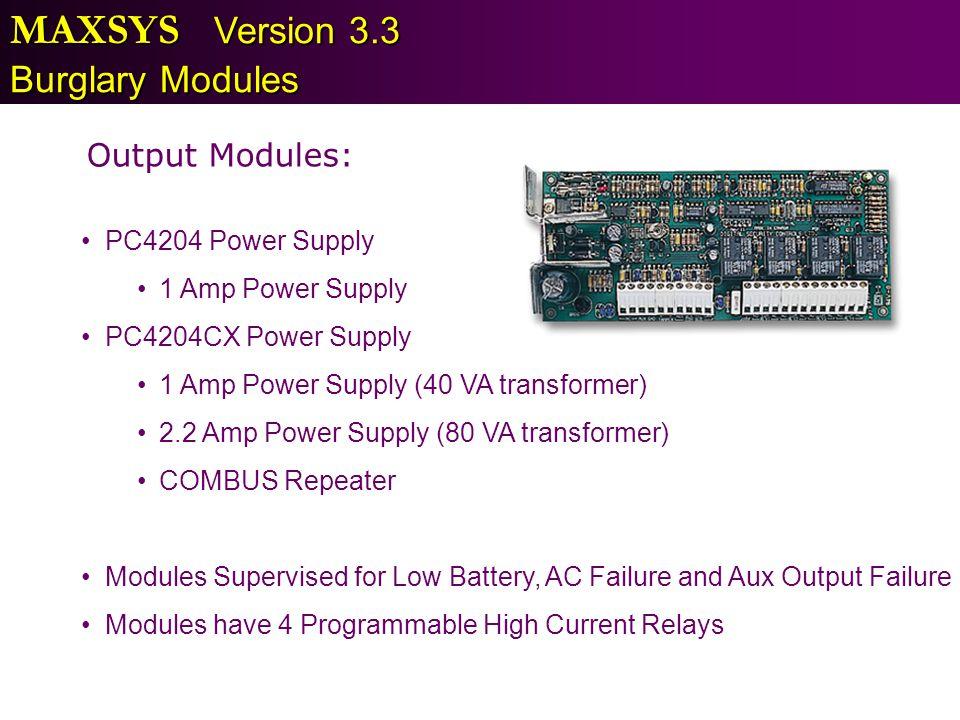 MAXSYS Version 3.3 Burglary Modules Output Modules: PC4204 Power Supply 1 Amp Power Supply PC4204CX Power Supply 1 Amp Power Supply (40 VA transformer