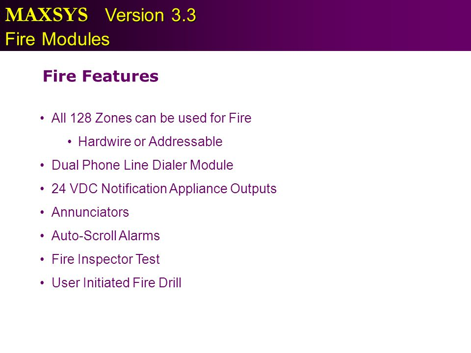 MAXSYS Version 3.3 Fire Modules Fire Features All 128 Zones can be used for Fire Hardwire or Addressable Dual Phone Line Dialer Module 24 VDC Notifica