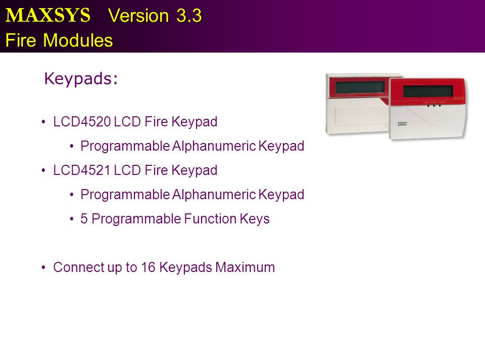 MAXSYS Version 3.3 Fire Modules Keypads: LCD4520 LCD Fire Keypad Programmable Alphanumeric Keypad LCD4521 LCD Fire Keypad Programmable Alphanumeric Ke
