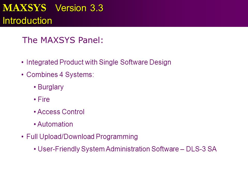 The MAXSYS Panel: Integrated Product with Single Software Design Combines 4 Systems: Burglary Fire Access Control Automation Full Upload/Download Prog