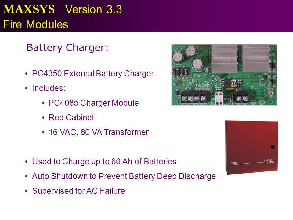 MAXSYS Version 3.3 Fire Modules Battery Charger: PC4350 External Battery Charger Includes: PC4085 Charger Module Red Cabinet 16 VAC, 80 VA Transformer