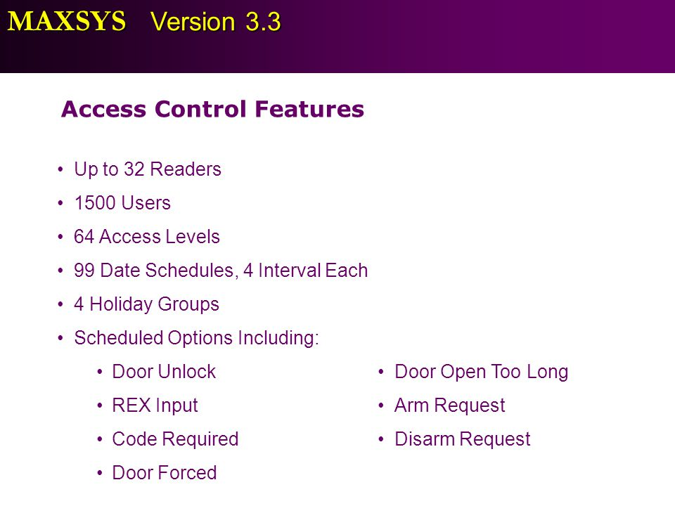 MAXSYS Version 3.3 Access Control Features Up to 32 Readers 1500 Users 64 Access Levels 99 Date Schedules, 4 Interval Each 4 Holiday Groups Scheduled
