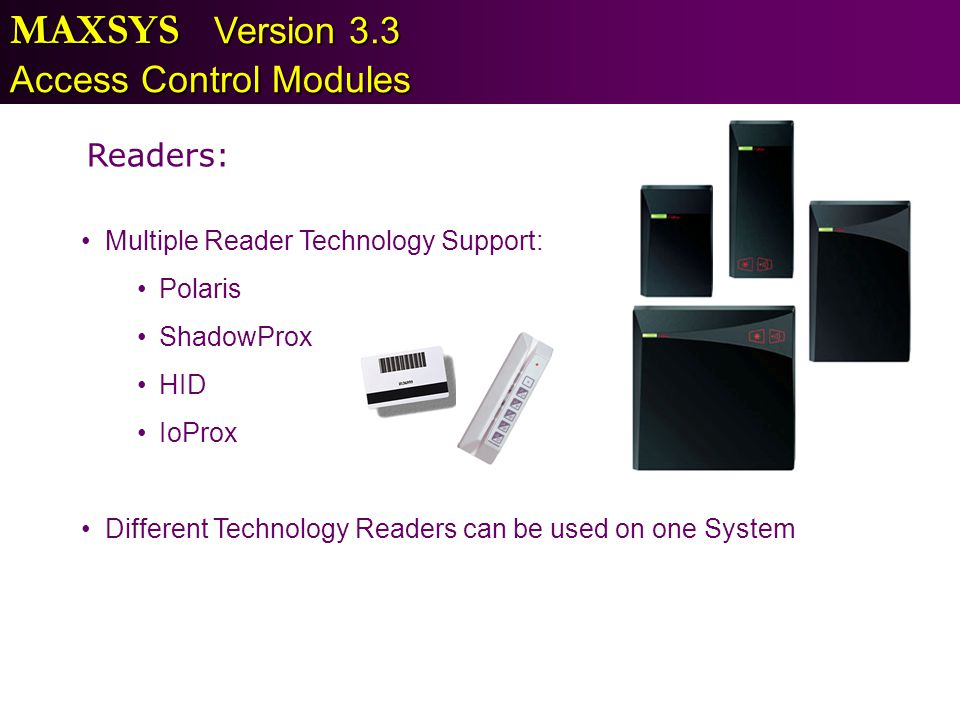 MAXSYS Version 3.3 Access Control Modules Readers: Multiple Reader Technology Support: Polaris ShadowProx HID IoProx Different Technology Readers can
