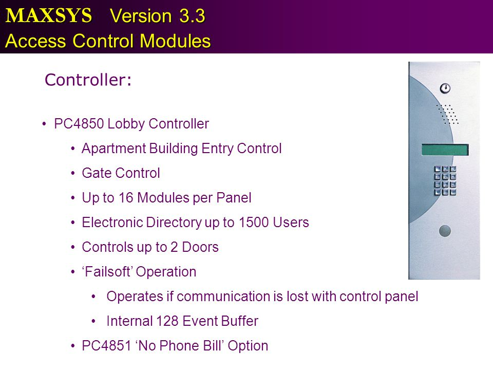 MAXSYS Version 3.3 Access Control Modules Controller: PC4850 Lobby Controller Apartment Building Entry Control Gate Control Up to 16 Modules per Panel