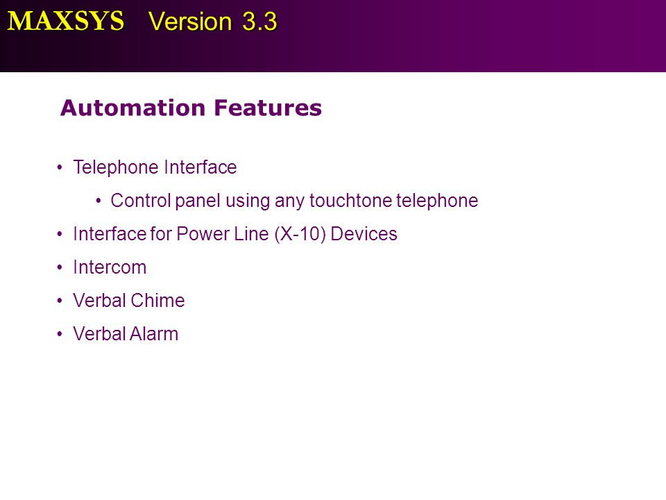 MAXSYS Version 3.3 Automation Features Telephone Interface Control panel using any touchtone telephone Interface for Power Line (X-10) Devices Interco