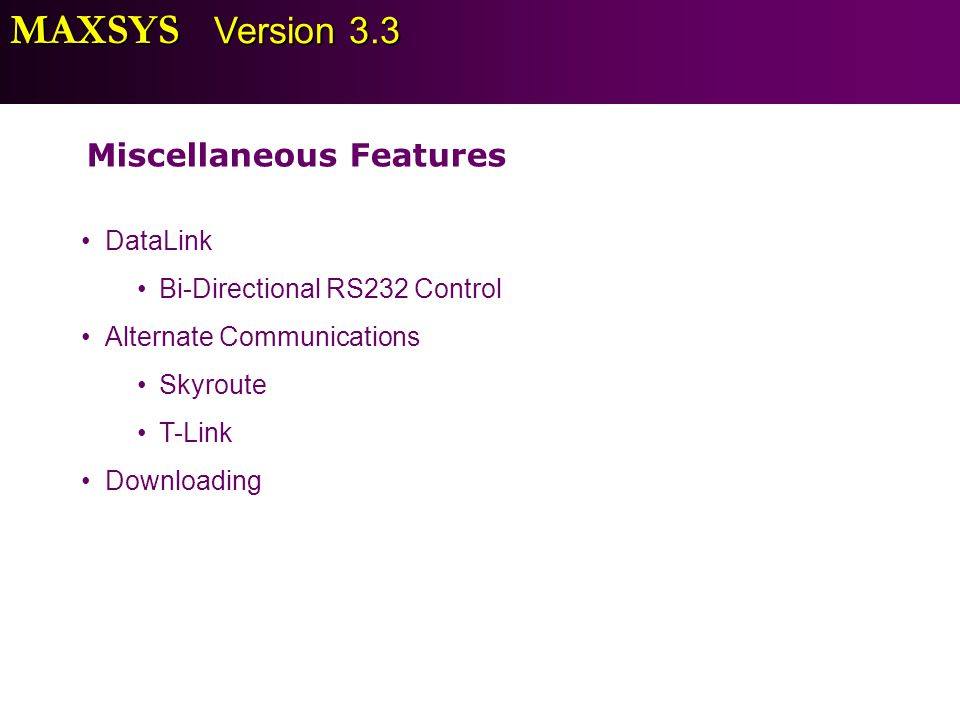 MAXSYS Version 3.3 Miscellaneous Features DataLink Bi-Directional RS232 Control Alternate Communications Skyroute T-Link Downloading