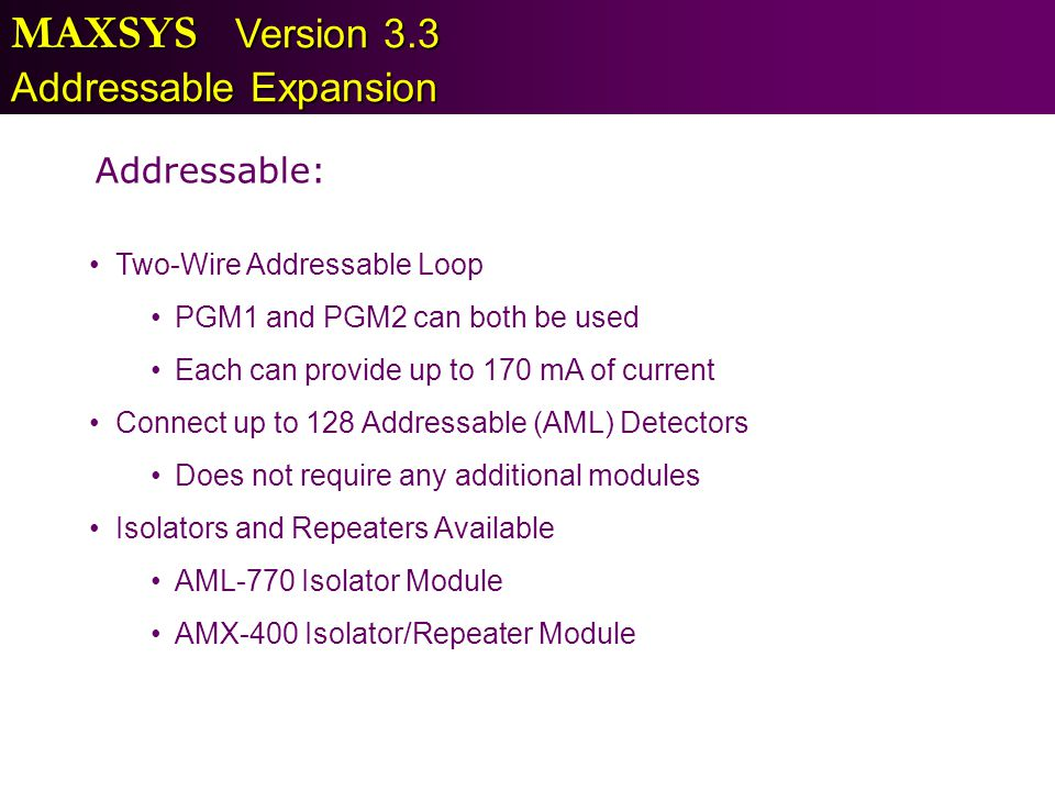MAXSYS Version 3.3 Addressable Expansion Two-Wire Addressable Loop PGM1 and PGM2 can both be used Each can provide up to 170 mA of current Connect up