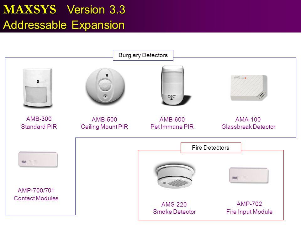 MAXSYS Version 3.3 Addressable Expansion AMB-300 Standard PIR AMB-500 Ceiling Mount PIR AMB-600 Pet Immune PIR AMA-100 Glassbreak Detector AMS-220 Smo