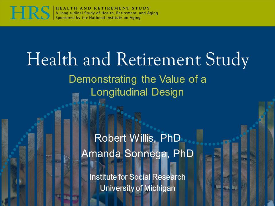 Health and Retirement Study Demonstrating the Value of a Longitudinal Design Robert Willis, PhD Amanda Sonnega, PhD Institute for Social Research Univ