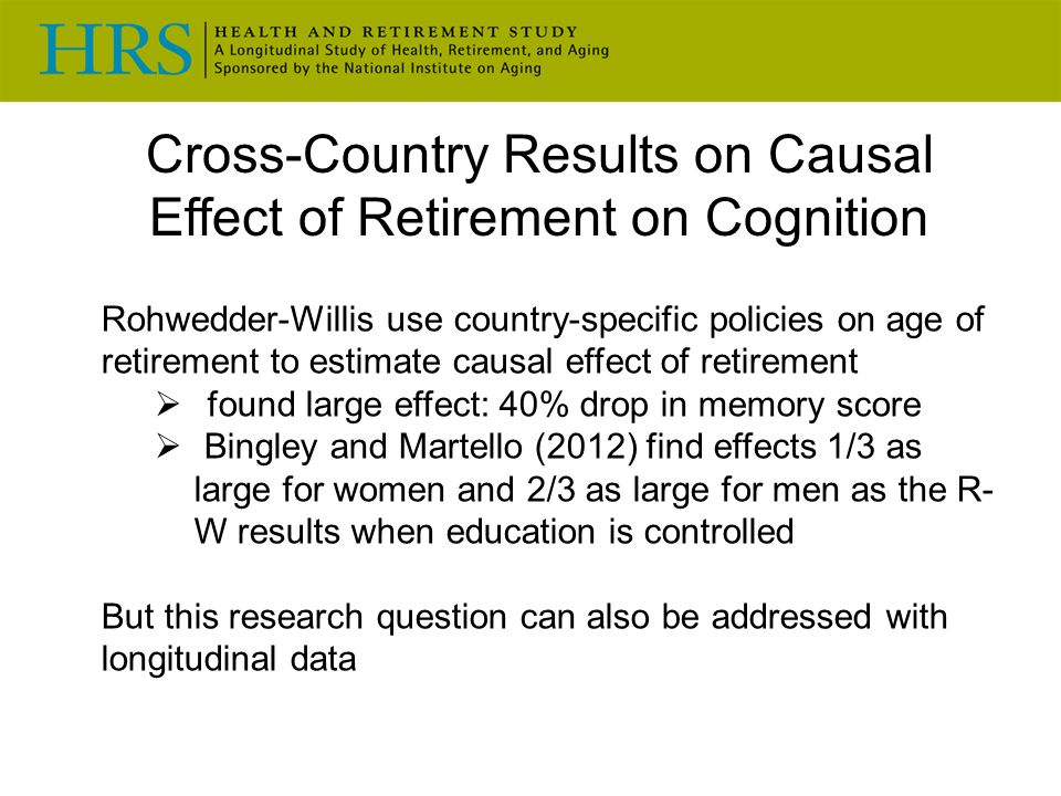 Cross-Country Results on Causal Effect of Retirement on Cognition Rohwedder-Willis use country-specific policies on age of retirement to estimate causal effect of retirement  found large effect: 40% drop in memory score  Bingley and Martello (2012) find effects 1/3 as large for women and 2/3 as large for men as the R- W results when education is controlled But this research question can also be addressed with longitudinal data