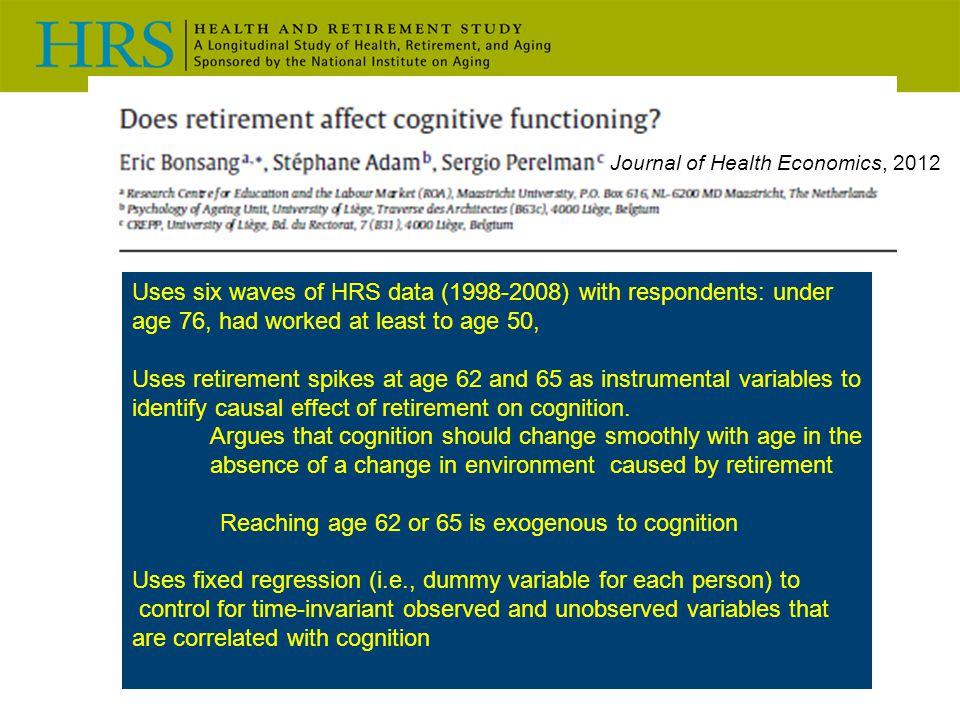 Uses six waves of HRS data (1998-2008) with respondents: under age 76, had worked at least to age 50, Uses retirement spikes at age 62 and 65 as instrumental variables to identify causal effect of retirement on cognition.