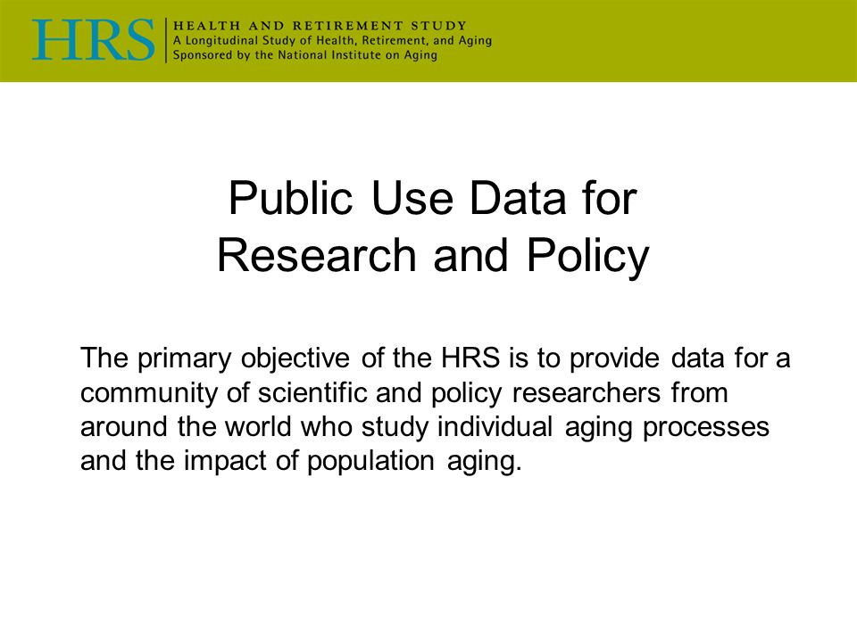 Public Use Data for Research and Policy The primary objective of the HRS is to provide data for a community of scientific and policy researchers from around the world who study individual aging processes and the impact of population aging.