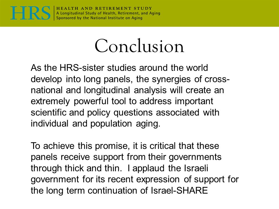 Conclusion As the HRS-sister studies around the world develop into long panels, the synergies of cross- national and longitudinal analysis will create an extremely powerful tool to address important scientific and policy questions associated with individual and population aging.