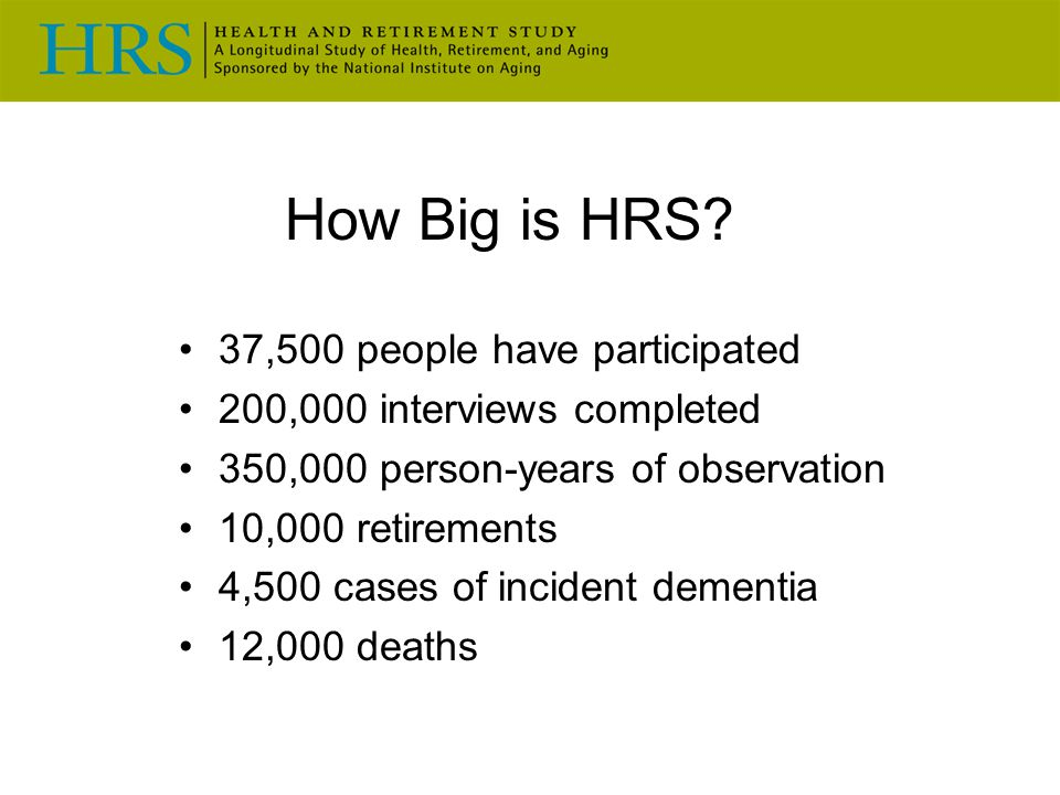 37,500 people have participated 200,000 interviews completed 350,000 person-years of observation 10,000 retirements 4,500 cases of incident dementia 12,000 deaths How Big is HRS?