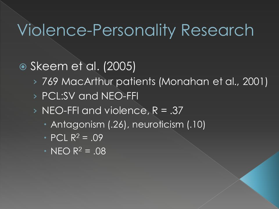  Skeem et al. (2005) › 769 MacArthur patients (Monahan et al., 2001) › PCL:SV and NEO-FFI › NEO-FFI and violence, R =.37  Antagonism (.26), neurotic