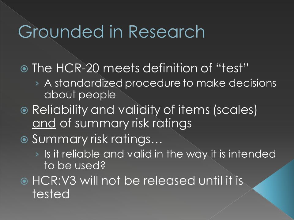  The HCR-20 meets definition of test › A standardized procedure to make decisions about people  Reliability and validity of items (scales) and of summary risk ratings  Summary risk ratings… › Is it reliable and valid in the way it is intended to be used.