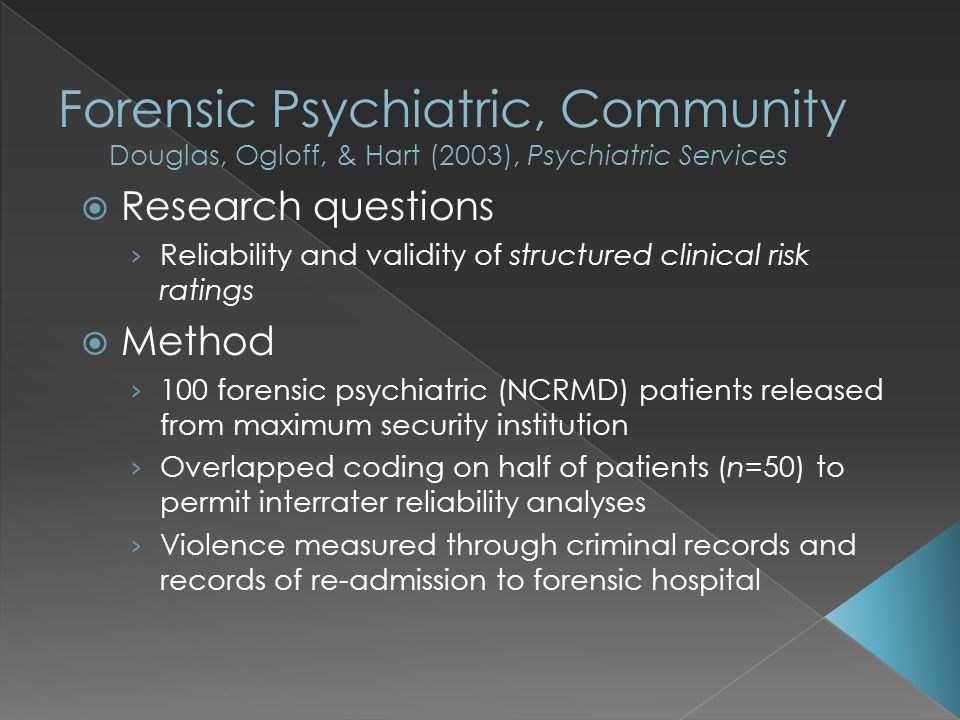  Research questions › Reliability and validity of structured clinical risk ratings  Method › 100 forensic psychiatric (NCRMD) patients released from maximum security institution › Overlapped coding on half of patients (n=50) to permit interrater reliability analyses › Violence measured through criminal records and records of re-admission to forensic hospital