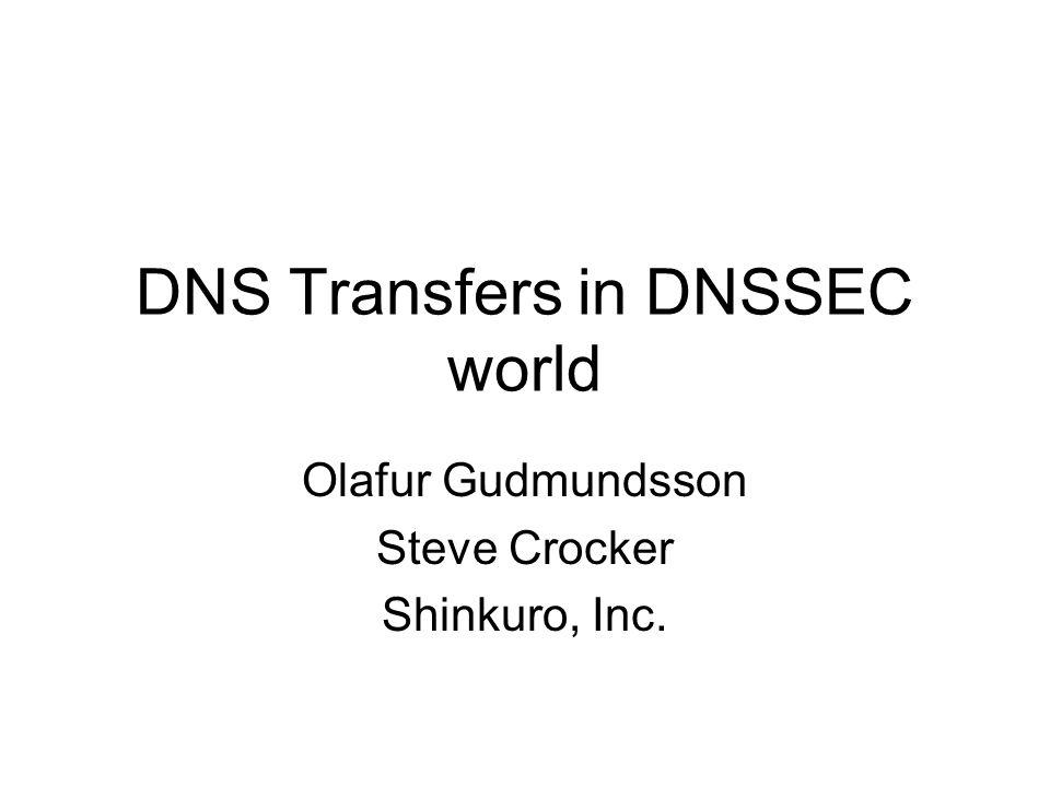 DNS Transfers in DNSSEC world Olafur Gudmundsson Steve Crocker Shinkuro, Inc.
