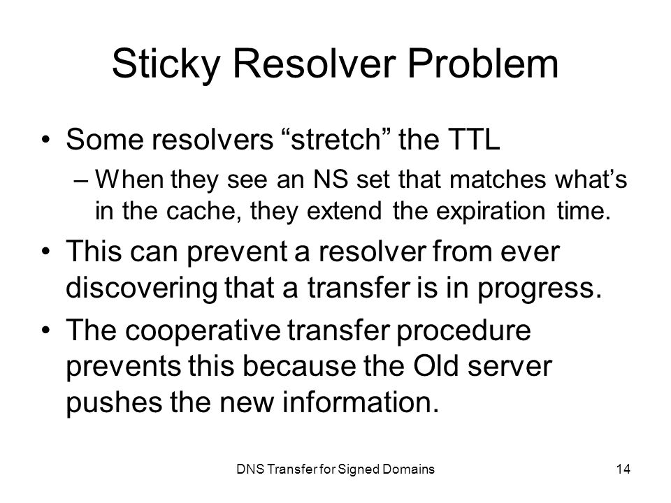 DNS Transfer for Signed Domains Sticky Resolver Problem Some resolvers stretch the TTL –When they see an NS set that matches what's in the cache, they extend the expiration time.