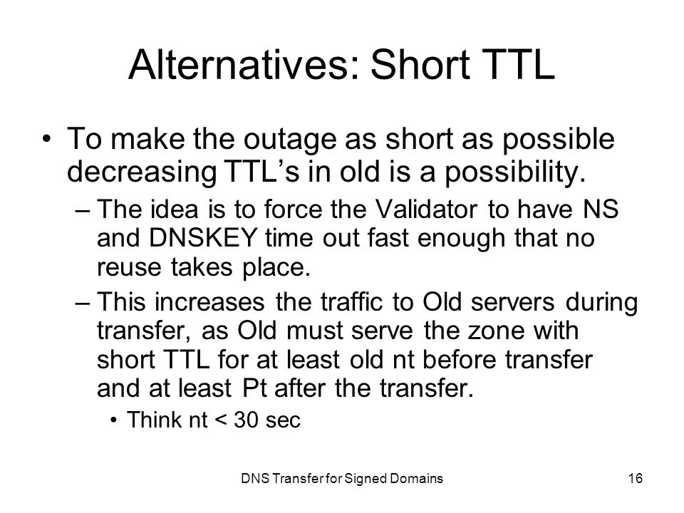 DNS Transfer for Signed Domains Alternatives: Short TTL To make the outage as short as possible decreasing TTL's in old is a possibility.