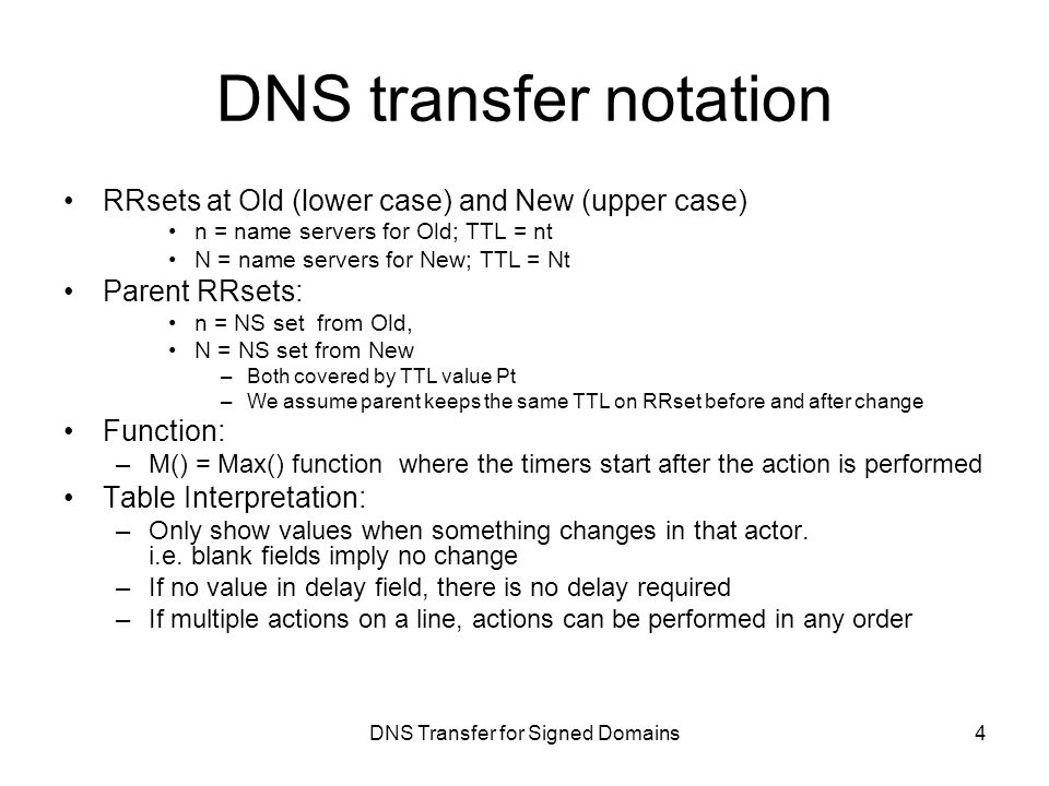 DNS Transfer for Signed Domains DNS transfer notation RRsets at Old (lower case) and New (upper case) n = name servers for Old; TTL = nt N = name servers for New; TTL = Nt Parent RRsets: n = NS set from Old, N = NS set from New –Both covered by TTL value Pt –We assume parent keeps the same TTL on RRset before and after change Function: –M() = Max() function where the timers start after the action is performed Table Interpretation: –Only show values when something changes in that actor.