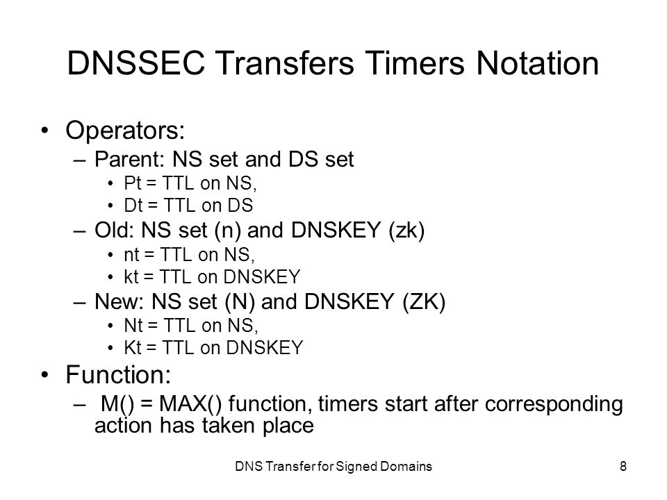 DNS Transfer for Signed Domains DNSSEC Transfers Timers Notation Operators: –Parent: NS set and DS set Pt = TTL on NS, Dt = TTL on DS –Old: NS set (n) and DNSKEY (zk) nt = TTL on NS, kt = TTL on DNSKEY –New: NS set (N) and DNSKEY (ZK) Nt = TTL on NS, Kt = TTL on DNSKEY Function: – M() = MAX() function, timers start after corresponding action has taken place 8