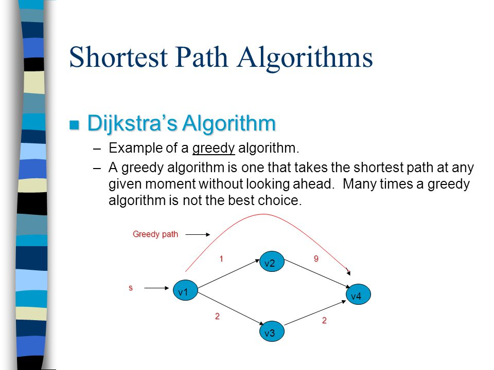 Shortest Path Algorithms n Dijkstra's Algorithm –Example of a greedy algorithm. –A greedy algorithm is one that takes the shortest path at any given m