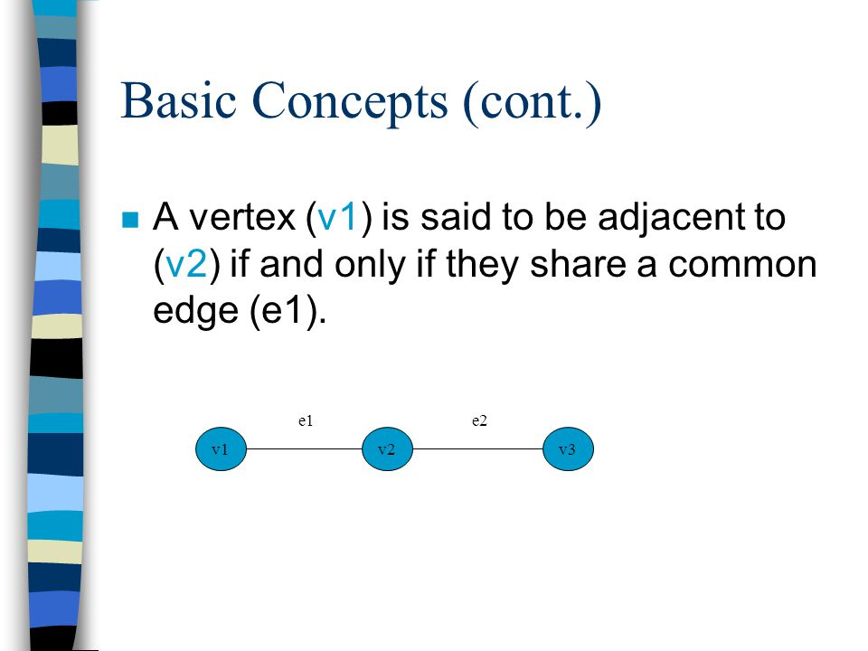 Basic Concepts (cont.) n A vertex (v1) is said to be adjacent to (v2) if and only if they share a common edge (e1). v1v3v2 e1e2