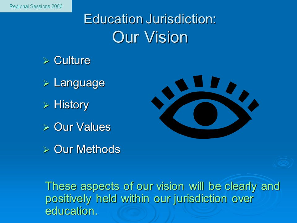 Education Jurisdiction: Our Vision  Culture  Language  History  Our Values  Our Methods These aspects of our vision will be clearly and positivel