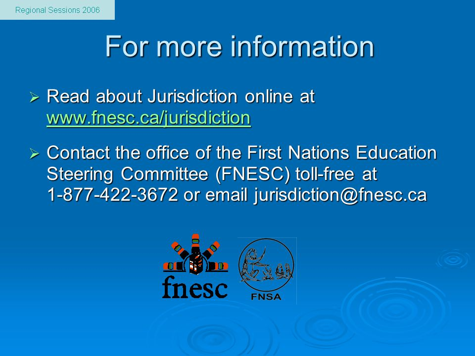 For more information  Read about Jurisdiction online at www.fnesc.ca/jurisdiction www.fnesc.ca/jurisdiction  Contact the office of the First Nations Education Steering Committee (FNESC) toll-free at 1-877-422-3672 or email jurisdiction@fnesc.ca