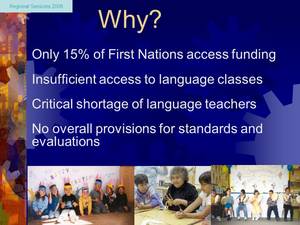 Why? Only 15% of First Nations access funding Insufficient access to language classes Critical shortage of language teachers No overall provisions for