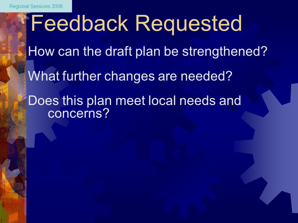 Feedback Requested How can the draft plan be strengthened? What further changes are needed? Does this plan meet local needs and concerns?