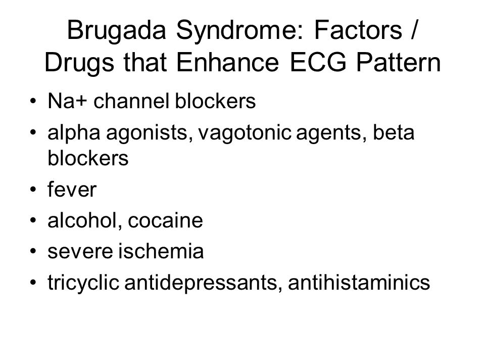 Brugada Syndrome: Factors / Drugs that Enhance ECG Pattern Na+ channel blockers alpha agonists, vagotonic agents, beta blockers fever alcohol, cocaine