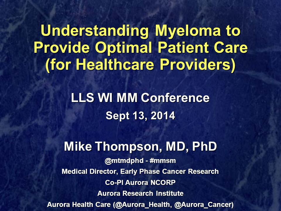 Understanding Myeloma to Provide Optimal Patient Care (for Healthcare Providers) Understanding Myeloma to Provide Optimal Patient Care (for Healthcare Providers) LLS WI MM Conference Sept 13, 2014 Mike Thompson, MD, PhD @mtmdphd - #mmsm Medical Director, Early Phase Cancer Research Co-PI Aurora NCORP Aurora Research Institute Aurora Health Care (@Aurora_Health, @Aurora_Cancer)