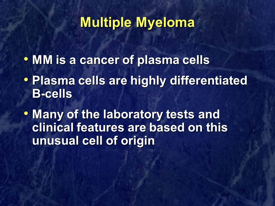 Multiple Myeloma MM is a cancer of plasma cells MM is a cancer of plasma cells Plasma cells are highly differentiated B-cells Plasma cells are highly differentiated B-cells Many of the laboratory tests and clinical features are based on this unusual cell of origin Many of the laboratory tests and clinical features are based on this unusual cell of origin