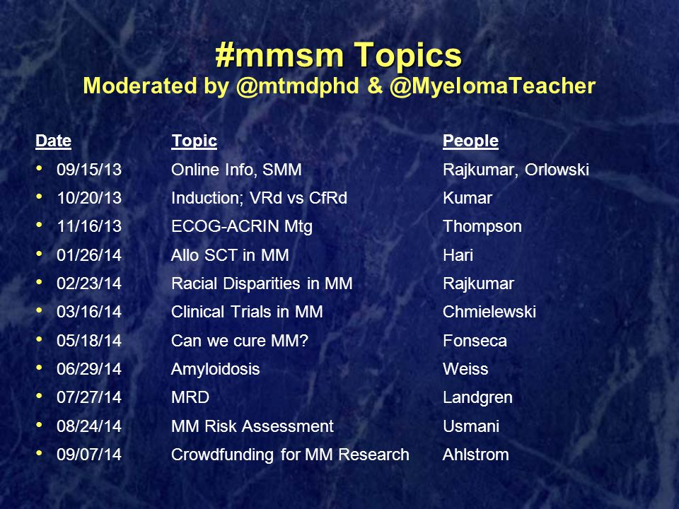 #mmsm Topics #mmsm Topics Moderated by @mtmdphd & @MyelomaTeacher DateTopicPeople 09/15/13Online Info, SMMRajkumar, Orlowski 10/20/13Induction; VRd vs CfRdKumar 11/16/13ECOG-ACRIN MtgThompson 01/26/14Allo SCT in MMHari 02/23/14Racial Disparities in MMRajkumar 03/16/14Clinical Trials in MMChmielewski 05/18/14Can we cure MM Fonseca 06/29/14AmyloidosisWeiss 07/27/14MRDLandgren 08/24/14MM Risk AssessmentUsmani 09/07/14Crowdfunding for MM Research Ahlstrom