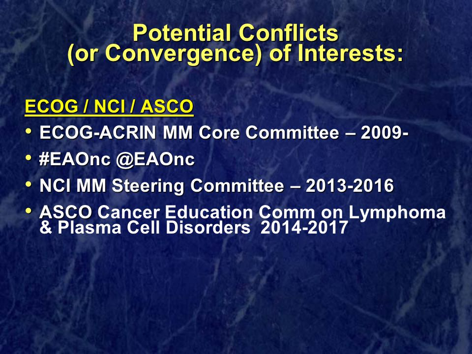 Potential Conflicts (or Convergence) of Interests: ECOG / NCI / ASCO ECOG-ACRIN MM Core Committee – 2009- ECOG-ACRIN MM Core Committee – 2009- #EAOnc @EAOnc #EAOnc @EAOnc NCI MM Steering Committee – 2013-2016 NCI MM Steering Committee – 2013-2016 ASCO ASCO Cancer Education Comm on Lymphoma & Plasma Cell Disorders2014-2017