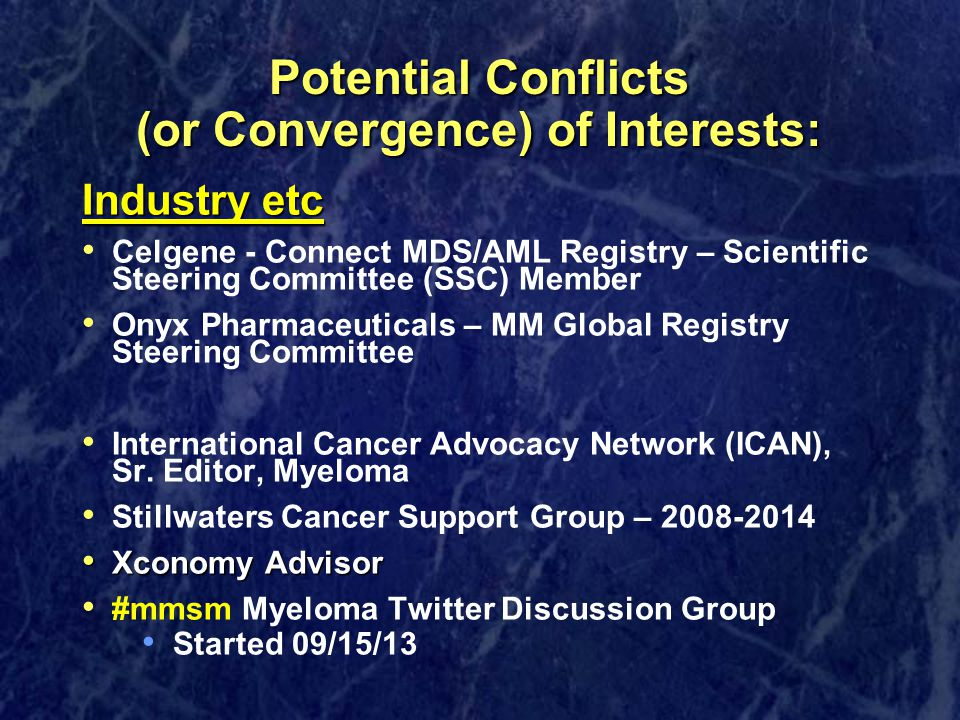 Potential Conflicts (or Convergence) of Interests: Industry etc Celgene - Connect MDS/AML Registry – Scientific Steering Committee (SSC) Member Onyx Pharmaceuticals – MM Global Registry Steering Committee International Cancer Advocacy Network (ICAN), Sr.