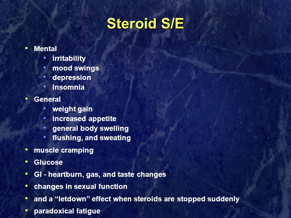 Steroid S/E Mental irritability mood swings depression Insomnia General weight gain increased appetite general body swelling flushing, and sweating mu