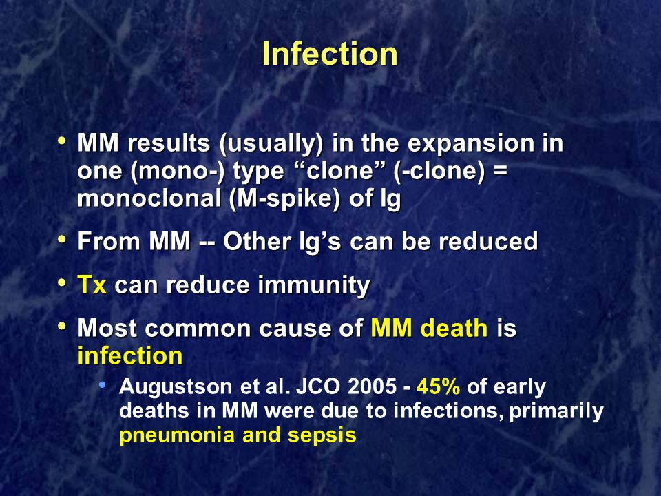 Infection MM results (usually) in the expansion in one (mono-) type clone (-clone) = monoclonal (M-spike) of Ig MM results (usually) in the expansion in one (mono-) type clone (-clone) = monoclonal (M-spike) of Ig From MM -- Other Ig's can be reduced From MM -- Other Ig's can be reduced Tx can reduce immunity Tx can reduce immunity Most common cause of MM death is infection Most common cause of MM death is infection Augustson et al.
