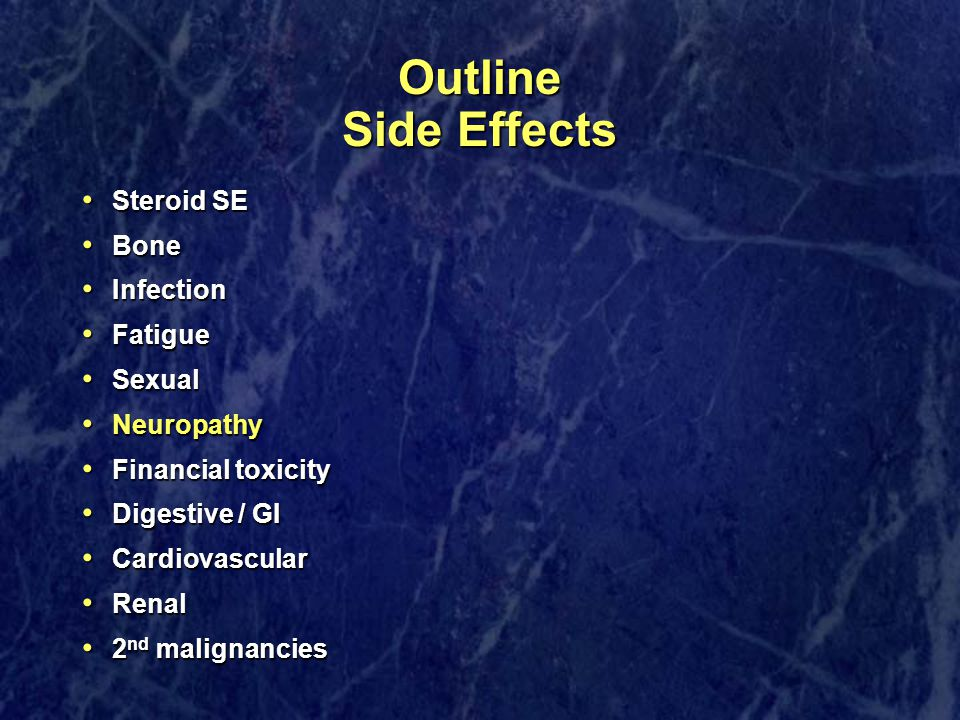 Outline Side Effects Steroid SE Steroid SE Bone Bone Infection Infection Fatigue Fatigue Sexual Sexual Neuropathy Neuropathy Financial toxicity Financial toxicity Digestive / GI Digestive / GI Cardiovascular Cardiovascular Renal Renal 2 nd malignancies 2 nd malignancies