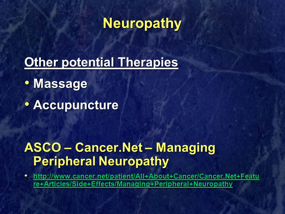 Neuropathy Other potential Therapies Massage Massage Accupuncture Accupuncture ASCO – Cancer.Net – Managing Peripheral Neuropathy http://www.cancer.net/patient/All+About+Cancer/Cancer.Net+Featu re+Articles/Side+Effects/Managing+Peripheral+Neuropathy http://www.cancer.net/patient/All+About+Cancer/Cancer.Net+Featu re+Articles/Side+Effects/Managing+Peripheral+Neuropathy http://www.cancer.net/patient/All+About+Cancer/Cancer.Net+Featu re+Articles/Side+Effects/Managing+Peripheral+Neuropathy http://www.cancer.net/patient/All+About+Cancer/Cancer.Net+Featu re+Articles/Side+Effects/Managing+Peripheral+Neuropathy