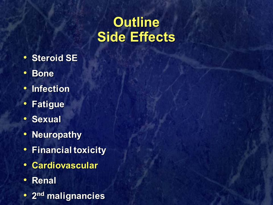 Outline Side Effects Steroid SE Steroid SE Bone Bone Infection Infection Fatigue Fatigue Sexual Sexual Neuropathy Neuropathy Financial toxicity Financial toxicity Cardiovascular Cardiovascular Renal Renal 2 nd malignancies 2 nd malignancies